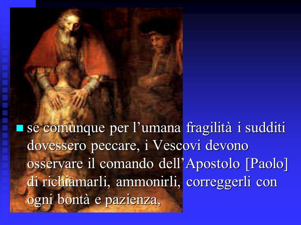 se comunque per l'umana fragilità i sudditi dovessero peccare, i Vescovi devono osservare il comando dell'Apostolo [Paolo] di richiamarli, ammonirli, correggerli con ogni bontà e pazienza,